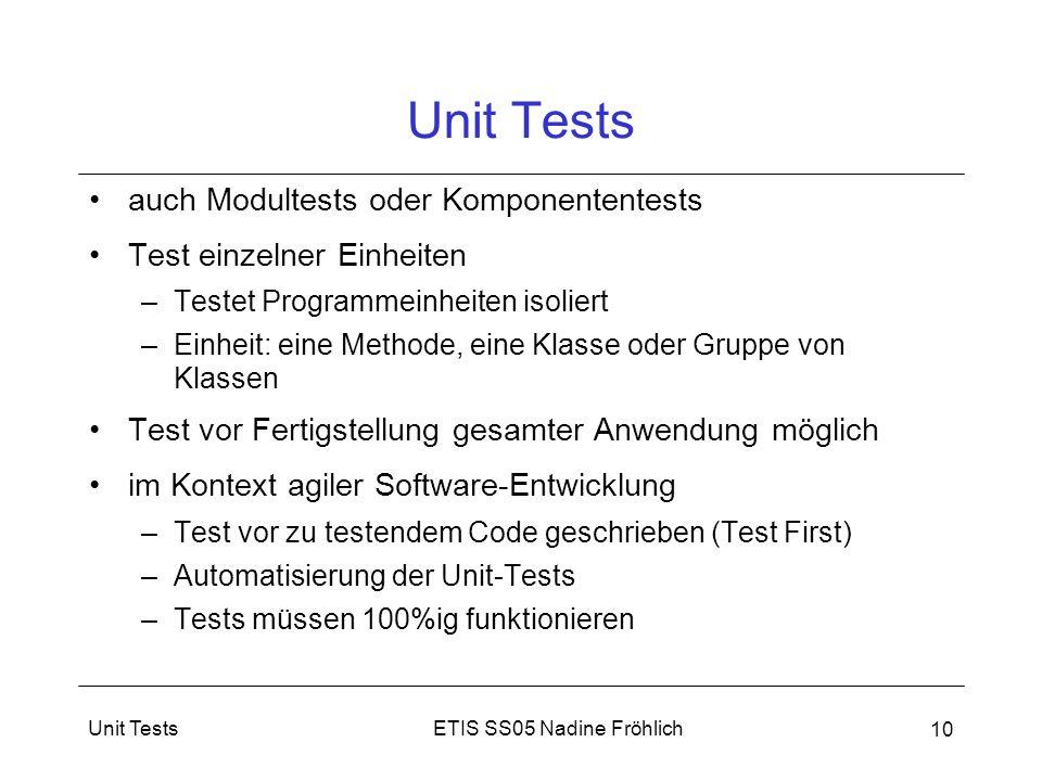 ETIS SS05 Nadine FröhlichUnit Tests 10 Unit Tests auch Modultests oder Komponententests Test einzelner Einheiten –Testet Programmeinheiten isoliert –E