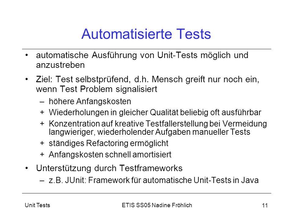 ETIS SS05 Nadine FröhlichUnit Tests 11 Automatisierte Tests automatische Ausführung von Unit-Tests möglich und anzustreben Ziel: Test selbstprüfend, d