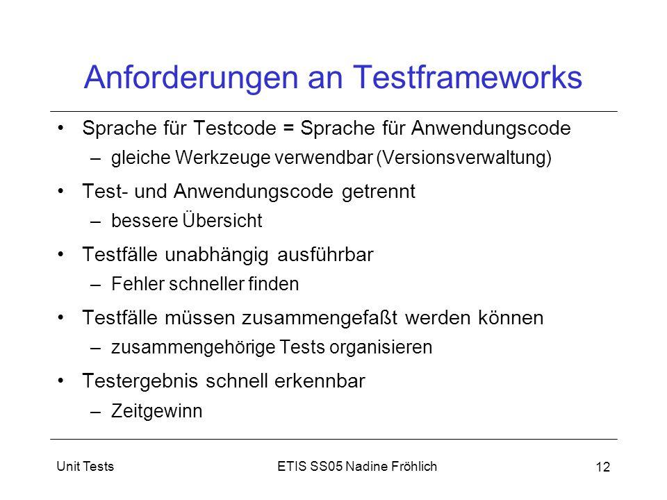 ETIS SS05 Nadine FröhlichUnit Tests 12 Anforderungen an Testframeworks Sprache für Testcode = Sprache für Anwendungscode –gleiche Werkzeuge verwendbar