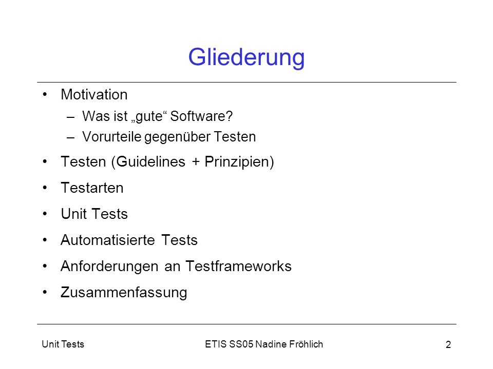 """ETIS SS05 Nadine FröhlichUnit Tests 13 Zusammenfassung Testen Voraussetzung für """"gute Software existieren viele falsche Vorurteile gegenüber Testen alles zu testen nicht möglich, daher: –Prinzipien anwenden –Guidelines entwickeln und einhalten Unit-Test (Komponententests): wichtige Entwicklertests automatisierte Unit Tests –effektiv –Investition in die Zukunft JUnit: Framework für Test von Java - Programmen"""
