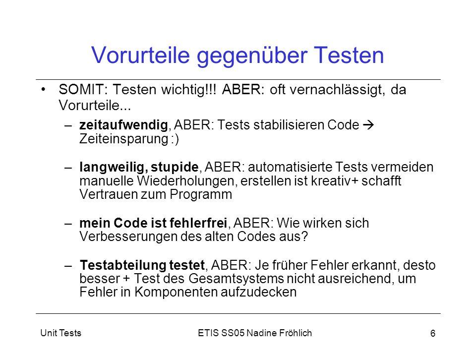 ETIS SS05 Nadine FröhlichUnit Tests 6 Vorurteile gegenüber Testen SOMIT: Testen wichtig!!! ABER: oft vernachlässigt, da Vorurteile... –zeitaufwendig,