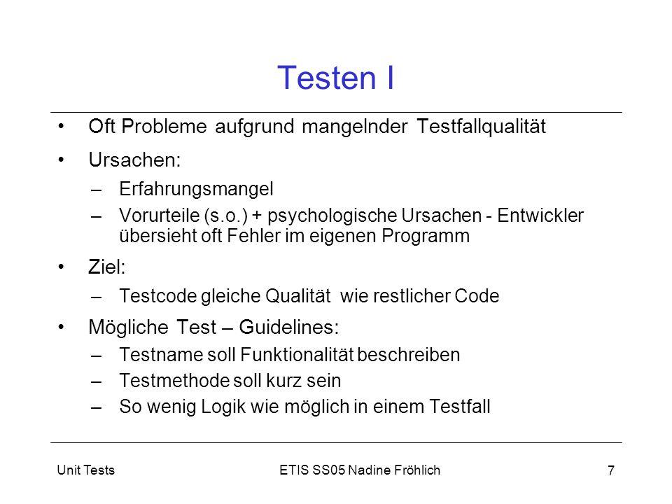 ETIS SS05 Nadine FröhlichUnit Tests 8 Testen II Nicht möglich, alle möglichen Werte einer Eingabegröße testen Ausgewählte wichtige Test - Prinzipien: –Jede typische Verwendung eines Objektes testen –Prüfen von Grenzwerten (dort treten die meisten Fehler auf) –Äquivalenzklassen (Wertebereich in Eingabeintervalle mit gleichwertigen Eigenschaften unterteilt) –Positives und negatives Testen (Testen, was das System tun soll und was es nicht tun soll)