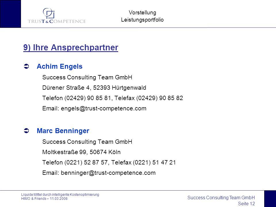 Success Consulting Team GmbH Seite 12 Vorstellung Leistungsportfolio Liquide Mittel durch intelligente Kostenoptimierung HIMO & Friends – 11.03.2008 9) Ihre Ansprechpartner  Achim Engels Success Consulting Team GmbH Dürener Straße 4, 52393 Hürtgenwald Telefon (02429) 90 85 81, Telefax (02429) 90 85 82 Email: engels@trust-competence.com  Marc Benninger Success Consulting Team GmbH Moltkestraße 99, 50674 Köln Telefon (0221) 52 87 57, Telefax (0221) 51 47 21 Email: benninger@trust-competence.com