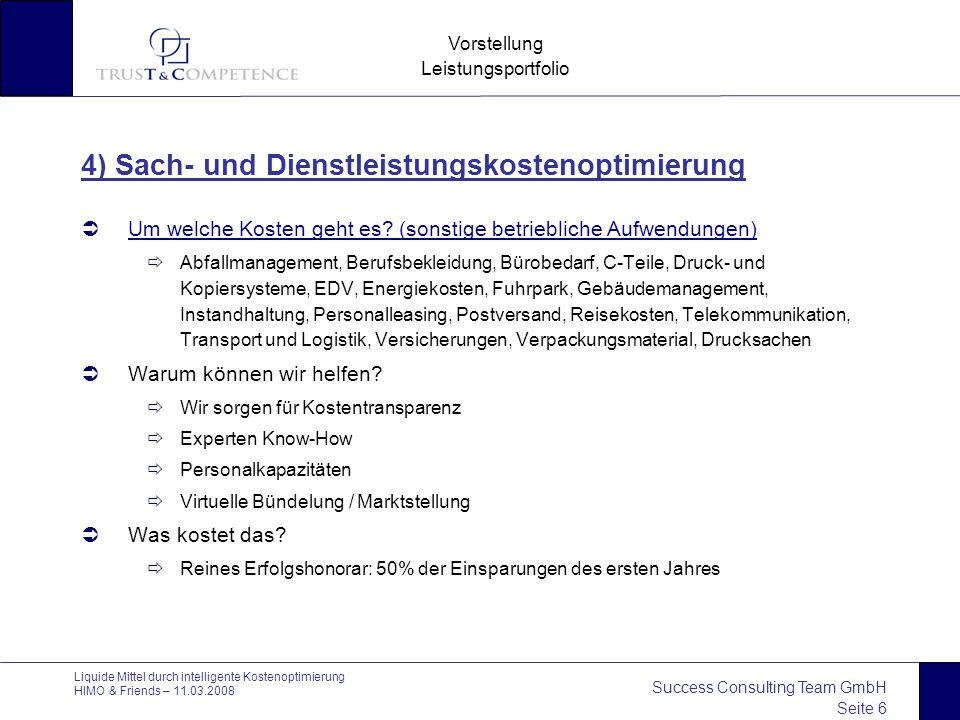 Success Consulting Team GmbH Seite 6 Vorstellung Leistungsportfolio Liquide Mittel durch intelligente Kostenoptimierung HIMO & Friends – 11.03.2008 4) Sach- und Dienstleistungskostenoptimierung  Um welche Kosten geht es.