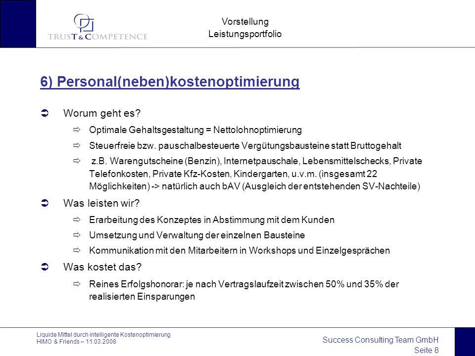 Success Consulting Team GmbH Seite 8 Vorstellung Leistungsportfolio Liquide Mittel durch intelligente Kostenoptimierung HIMO & Friends – 11.03.2008 6) Personal(neben)kostenoptimierung  Worum geht es.