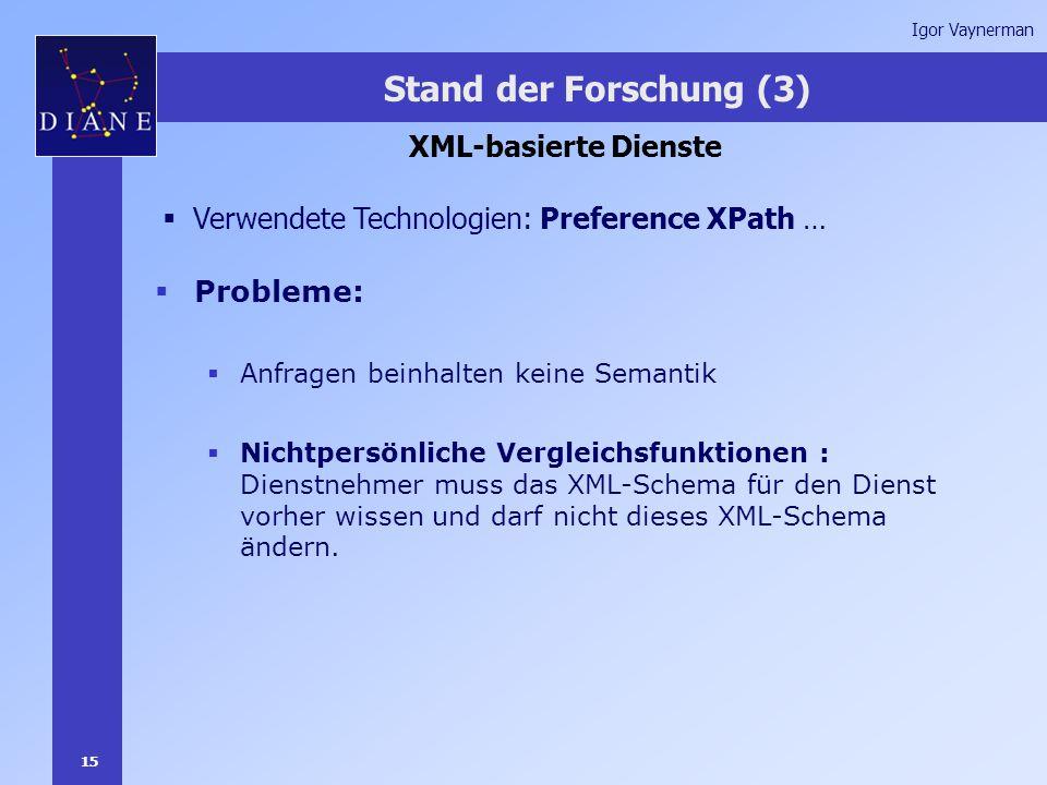 15 Igor Vaynerman Stand der Forschung (3) XML-basierte Dienste  Verwendete Technologien: Preference XPath …  Probleme:  Anfragen beinhalten keine Semantik  Nichtpersönliche Vergleichsfunktionen : Dienstnehmer muss das XML-Schema für den Dienst vorher wissen und darf nicht dieses XML-Schema ändern.