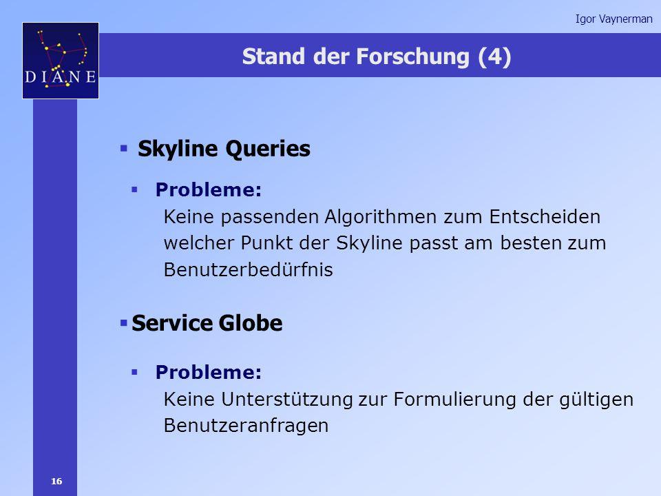 16 Igor Vaynerman Stand der Forschung (4)  Skyline Queries  Service Globe  Probleme: Keine Unterstützung zur Formulierung der gültigen Benutzeranfragen  Probleme: Keine passenden Algorithmen zum Entscheiden welcher Punkt der Skyline passt am besten zum Benutzerbedürfnis