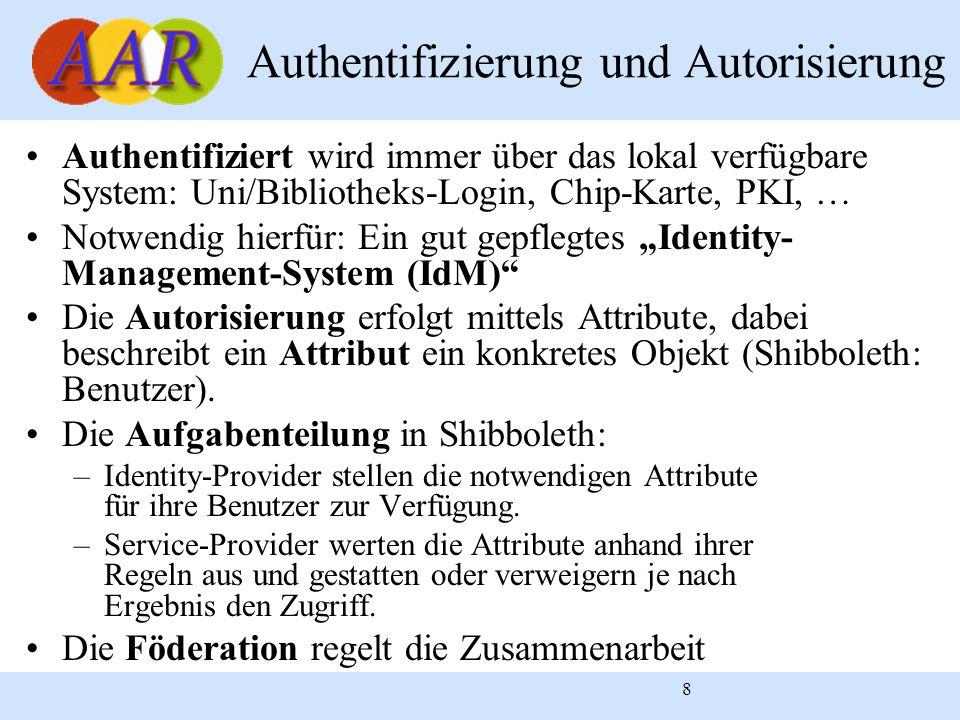 """8 Authentifizierung und Autorisierung Authentifiziert wird immer über das lokal verfügbare System: Uni/Bibliotheks-Login, Chip-Karte, PKI, … Notwendig hierfür: Ein gut gepflegtes """"Identity- Management-System (IdM) Die Autorisierung erfolgt mittels Attribute, dabei beschreibt ein Attribut ein konkretes Objekt (Shibboleth: Benutzer)."""