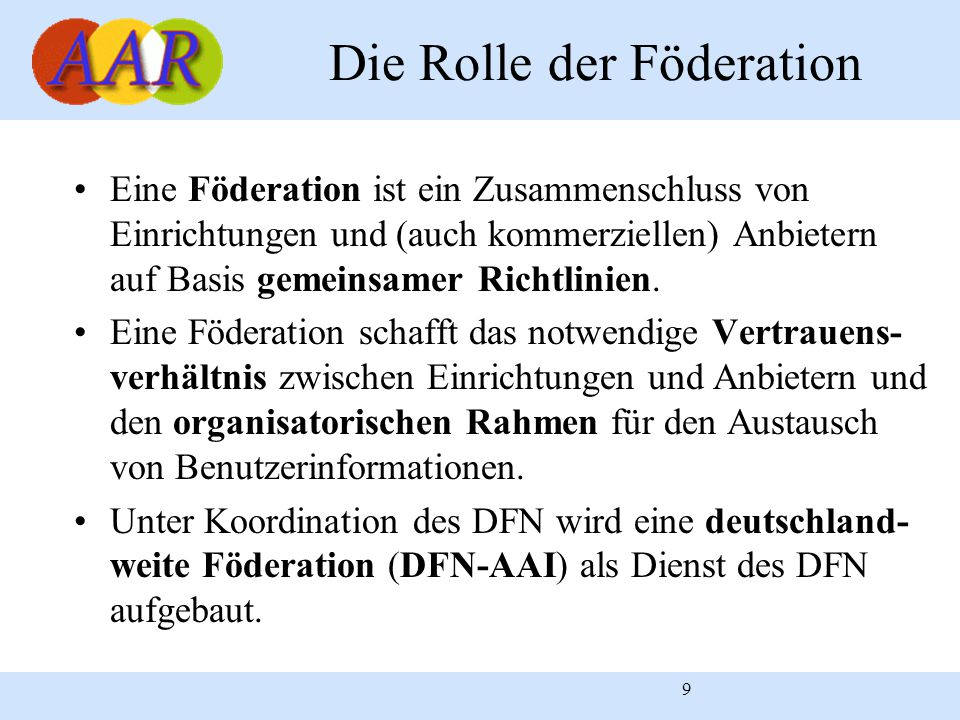 9 Die Rolle der Föderation Eine Föderation ist ein Zusammenschluss von Einrichtungen und (auch kommerziellen) Anbietern auf Basis gemeinsamer Richtlinien.