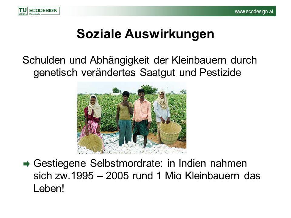 www.ecodesign.at Soziale Auswirkungen Schulden und Abhängigkeit der Kleinbauern durch genetisch verändertes Saatgut und Pestizide Gestiegene Selbstmor