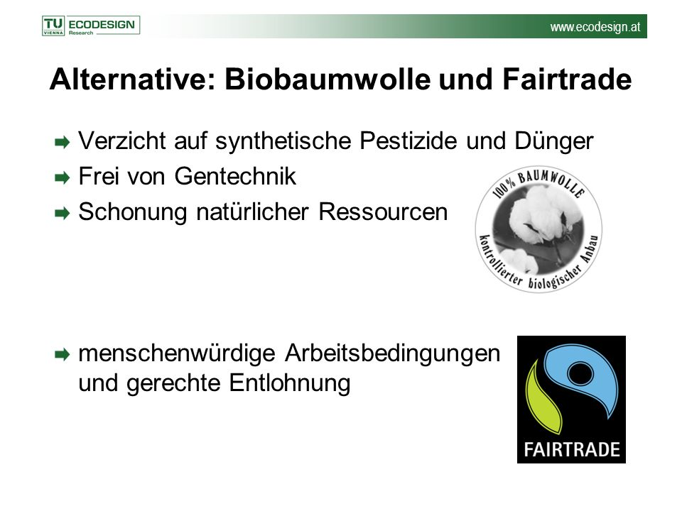 www.ecodesign.at Alternative: Biobaumwolle und Fairtrade Verzicht auf synthetische Pestizide und Dünger Frei von Gentechnik Schonung natürlicher Resso