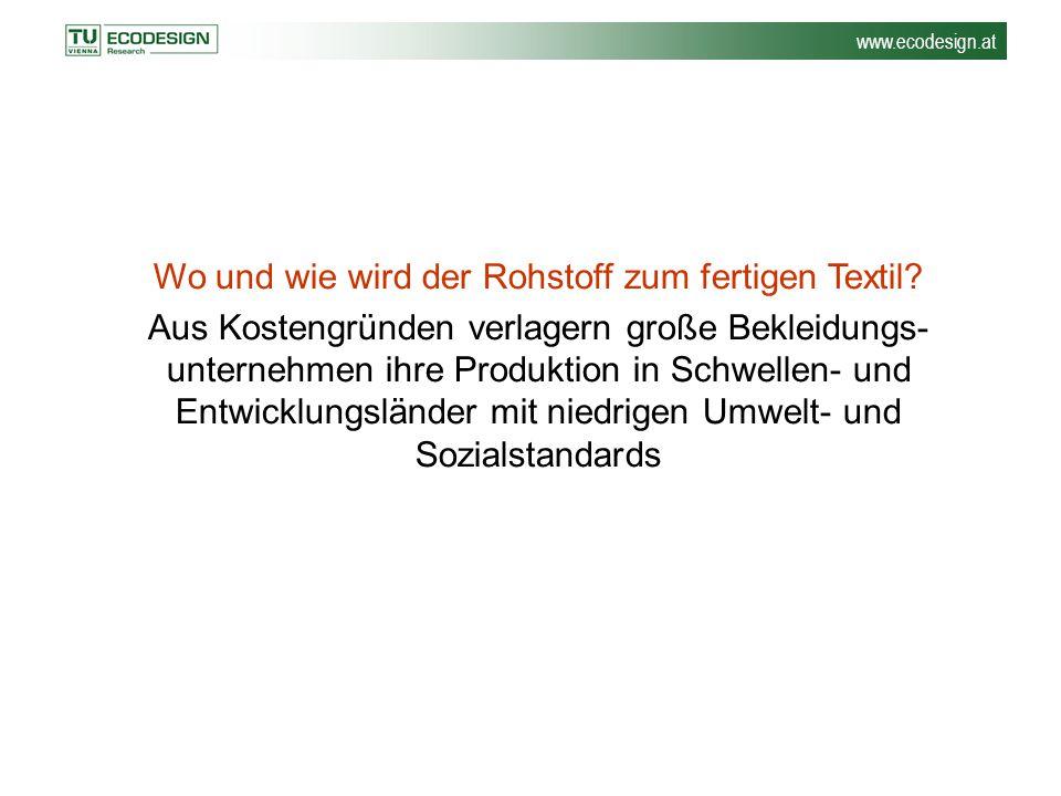 www.ecodesign.at Wo und wie wird der Rohstoff zum fertigen Textil? Aus Kostengründen verlagern große Bekleidungs- unternehmen ihre Produktion in Schwe
