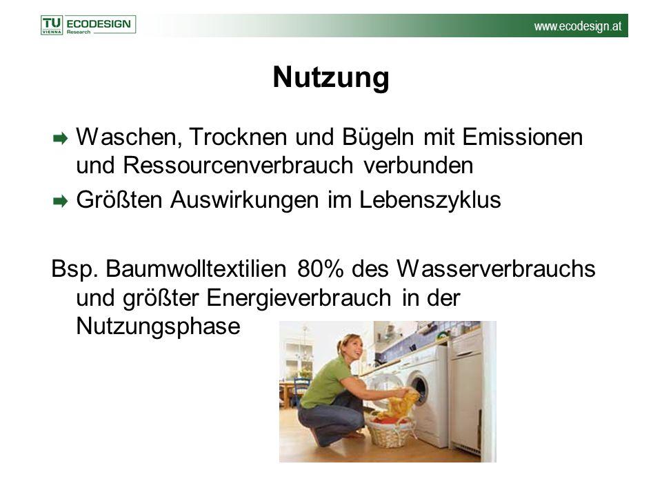 www.ecodesign.at Nutzung Waschen, Trocknen und Bügeln mit Emissionen und Ressourcenverbrauch verbunden Größten Auswirkungen im Lebenszyklus Bsp. Baumw