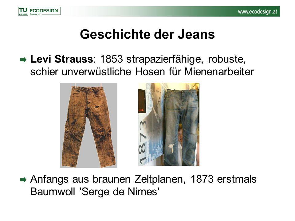 www.ecodesign.at Geschichte der Jeans Levi Strauss: 1853 strapazierfähige, robuste, schier unverwüstliche Hosen für Mienenarbeiter Anfangs aus braunen