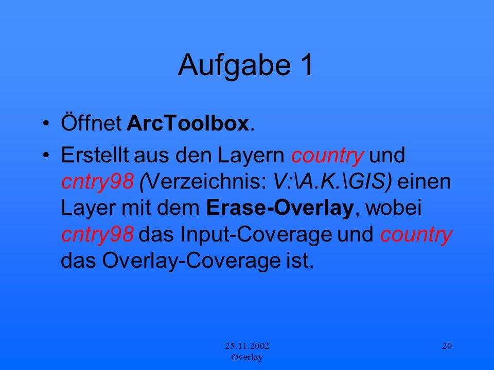 25.11.2002 Overlay 20 Aufgabe 1 Öffnet ArcToolbox. Erstellt aus den Layern country und cntry98 (Verzeichnis: V:\A.K.\GIS) einen Layer mit dem Erase-Ov