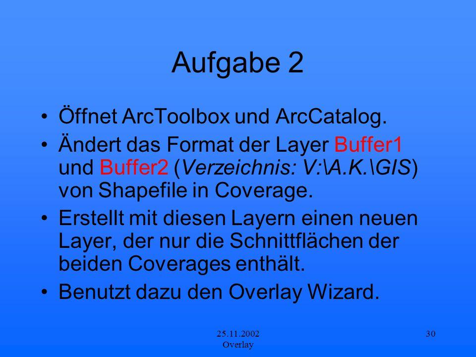25.11.2002 Overlay 30 Aufgabe 2 Öffnet ArcToolbox und ArcCatalog. Ändert das Format der Layer Buffer1 und Buffer2 (Verzeichnis: V:\A.K.\GIS) von Shape