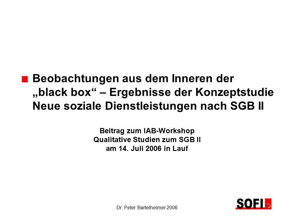 """Dr. Peter Bartelheimer 2006 Beobachtungen aus dem Inneren der """"black box"""" – Ergebnisse der Konzeptstudie Neue soziale Dienstleistungen nach SGB II Bei"""