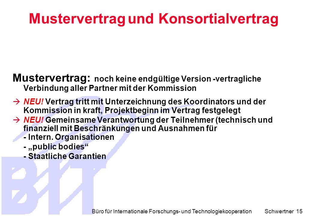 Büro für Internationale Forschungs- und Technologiekooperation Schwertner 15 Mustervertrag und Konsortialvertrag Mustervertrag: noch keine endgültige Version -vertragliche Verbindung aller Partner mit der Kommission  NEU.