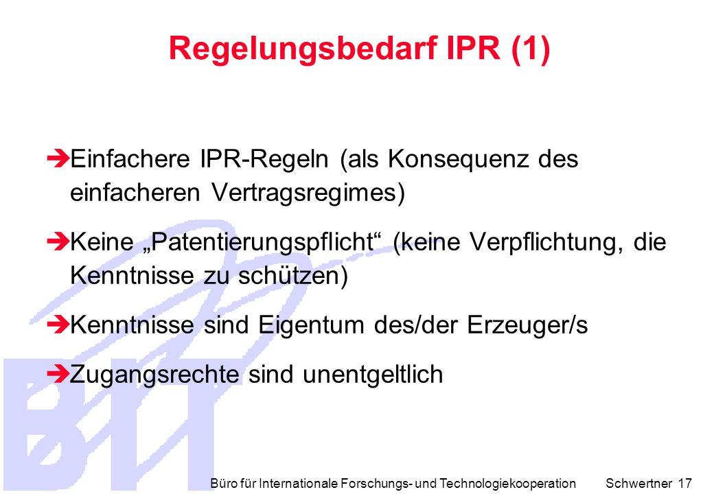"""Büro für Internationale Forschungs- und Technologiekooperation Schwertner 17 Regelungsbedarf IPR (1)  Einfachere IPR-Regeln (als Konsequenz des einfacheren Vertragsregimes)  Keine """"Patentierungspflicht (keine Verpflichtung, die Kenntnisse zu schützen)  Kenntnisse sind Eigentum des/der Erzeuger/s  Zugangsrechte sind unentgeltlich"""