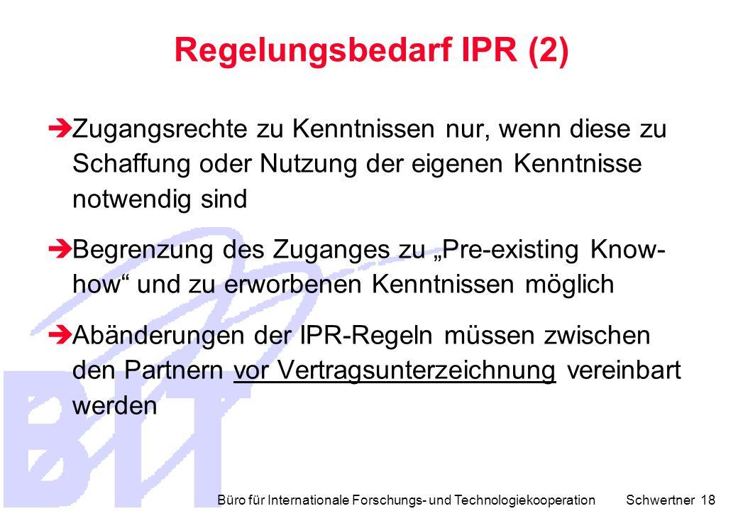"""Büro für Internationale Forschungs- und Technologiekooperation Schwertner 18 Regelungsbedarf IPR (2)  Zugangsrechte zu Kenntnissen nur, wenn diese zu Schaffung oder Nutzung der eigenen Kenntnisse notwendig sind  Begrenzung des Zuganges zu """"Pre-existing Know- how und zu erworbenen Kenntnissen möglich  Abänderungen der IPR-Regeln müssen zwischen den Partnern vor Vertragsunterzeichnung vereinbart werden"""