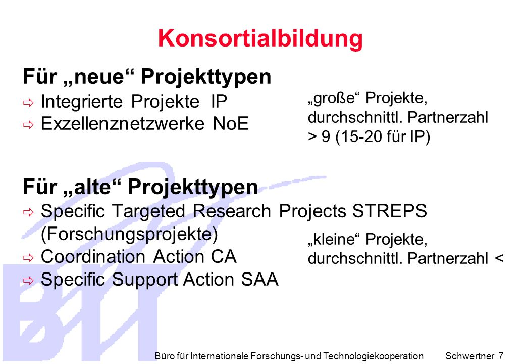Büro für Internationale Forschungs- und Technologiekooperation Schwertner 8  Core-Consortium  gesamte Projektlaufzeit  von Anfang an bekannt (kann sich ändern während Durchführung)  Noncore-Consortium  Teilprojektlaufzeit  während Projektes in Abhängigkeit von Erfordernissen definierbar (Ausschreibung) NoE + IP