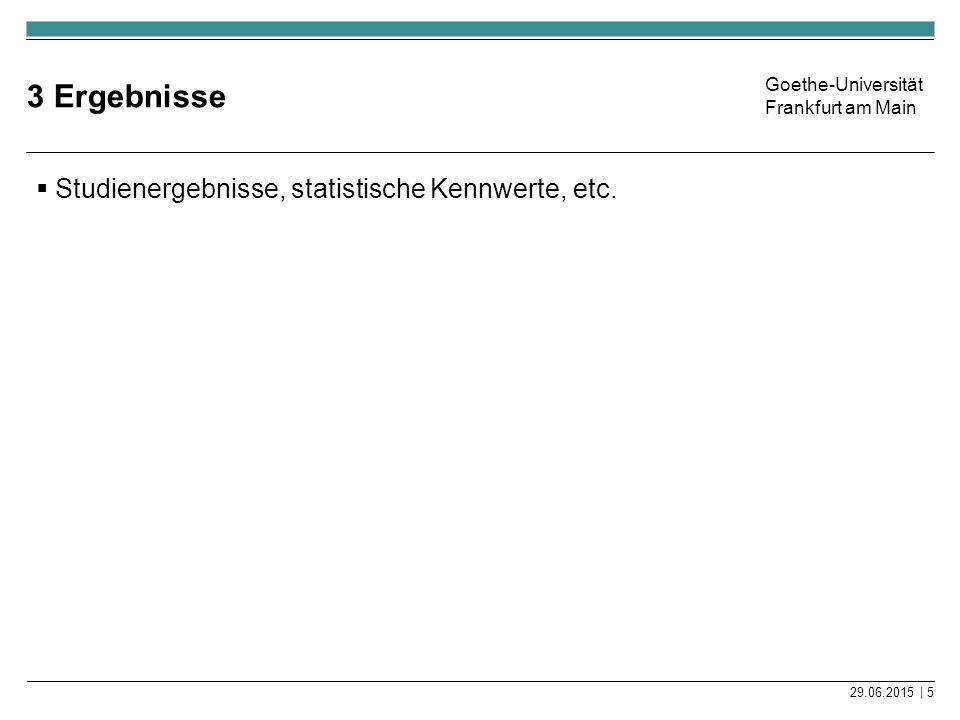 Goethe-Universität Frankfurt am Main 3 Ergebnisse  Studienergebnisse, statistische Kennwerte, etc. 29.06.2015 | 5
