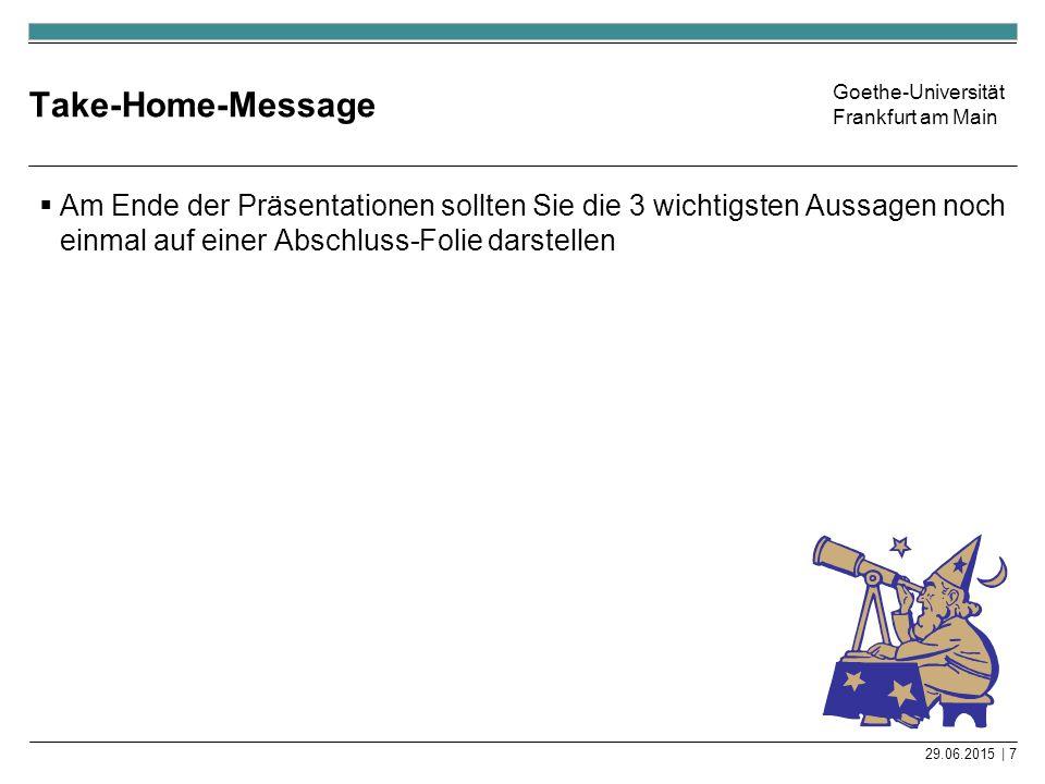 Goethe-Universität Frankfurt am Main Take-Home-Message  Am Ende der Präsentationen sollten Sie die 3 wichtigsten Aussagen noch einmal auf einer Absch