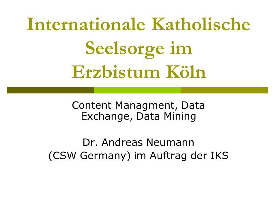 Internationale Katholische Seelsorge im Erzbistum Köln Content Managment, Data Exchange, Data Mining Dr. Andreas Neumann (CSW Germany) im Auftrag der