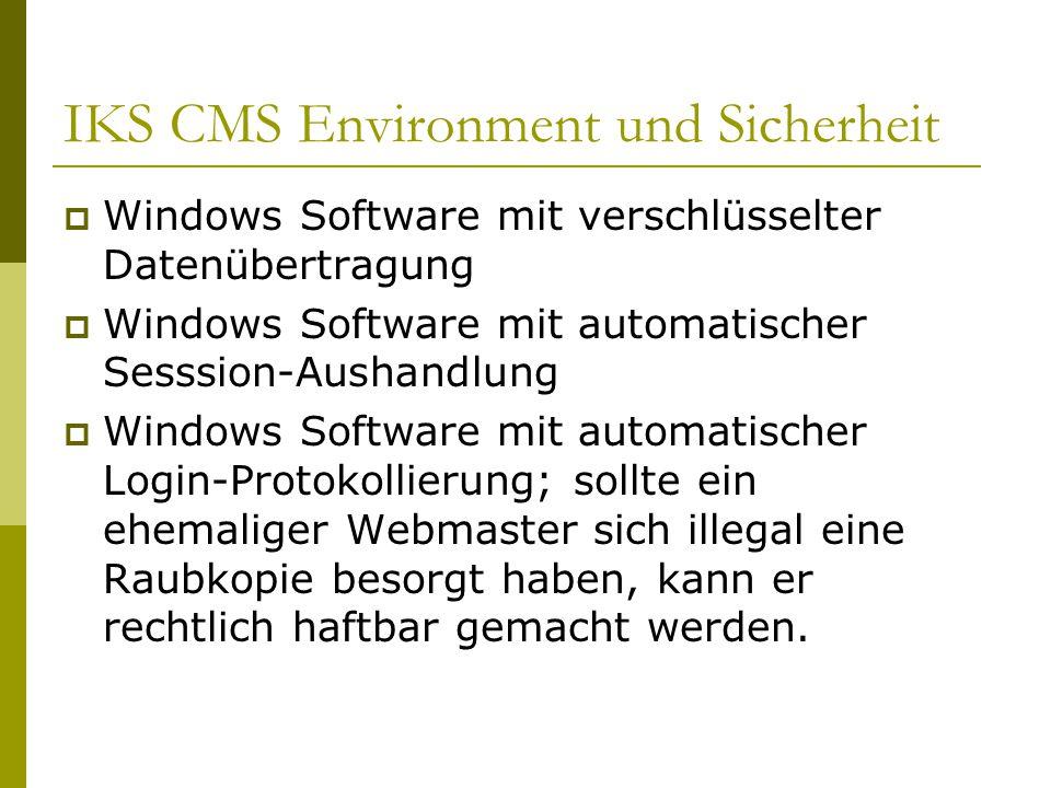 IKS CMS Environment und Sicherheit  Windows Software mit verschlüsselter Datenübertragung  Windows Software mit automatischer Sesssion-Aushandlung  Windows Software mit automatischer Login-Protokollierung; sollte ein ehemaliger Webmaster sich illegal eine Raubkopie besorgt haben, kann er rechtlich haftbar gemacht werden.