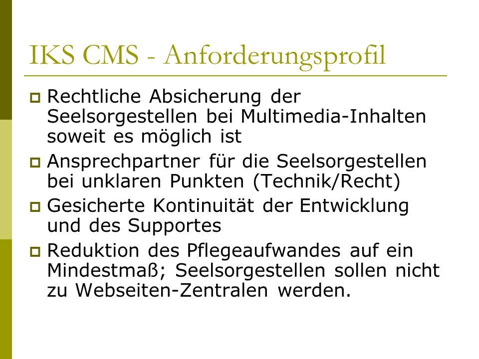 IKS CMS - Anforderungsprofil  Rechtliche Absicherung der Seelsorgestellen bei Multimedia-Inhalten soweit es möglich ist  Ansprechpartner für die Seelsorgestellen bei unklaren Punkten (Technik/Recht)  Gesicherte Kontinuität der Entwicklung und des Supportes  Reduktion des Pflegeaufwandes auf ein Mindestmaß; Seelsorgestellen sollen nicht zu Webseiten-Zentralen werden.