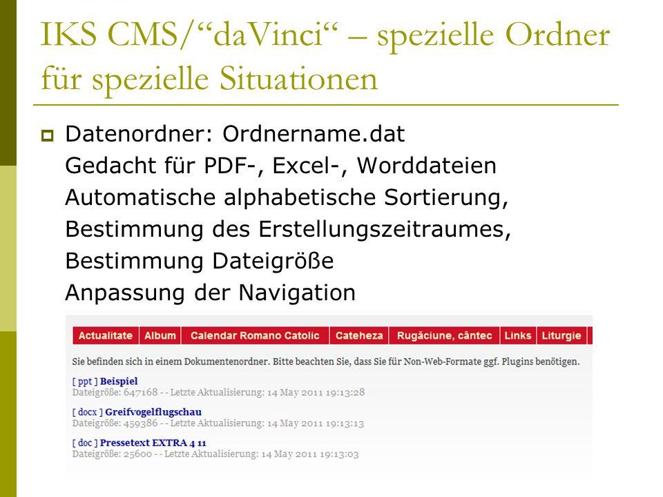 IKS CMS/ daVinci – spezielle Ordner für spezielle Situationen  Datenordner: Ordnername.dat Gedacht für PDF-, Excel-, Worddateien Automatische alphabetische Sortierung, Bestimmung des Erstellungszeitraumes, Bestimmung Dateigröße Anpassung der Navigation