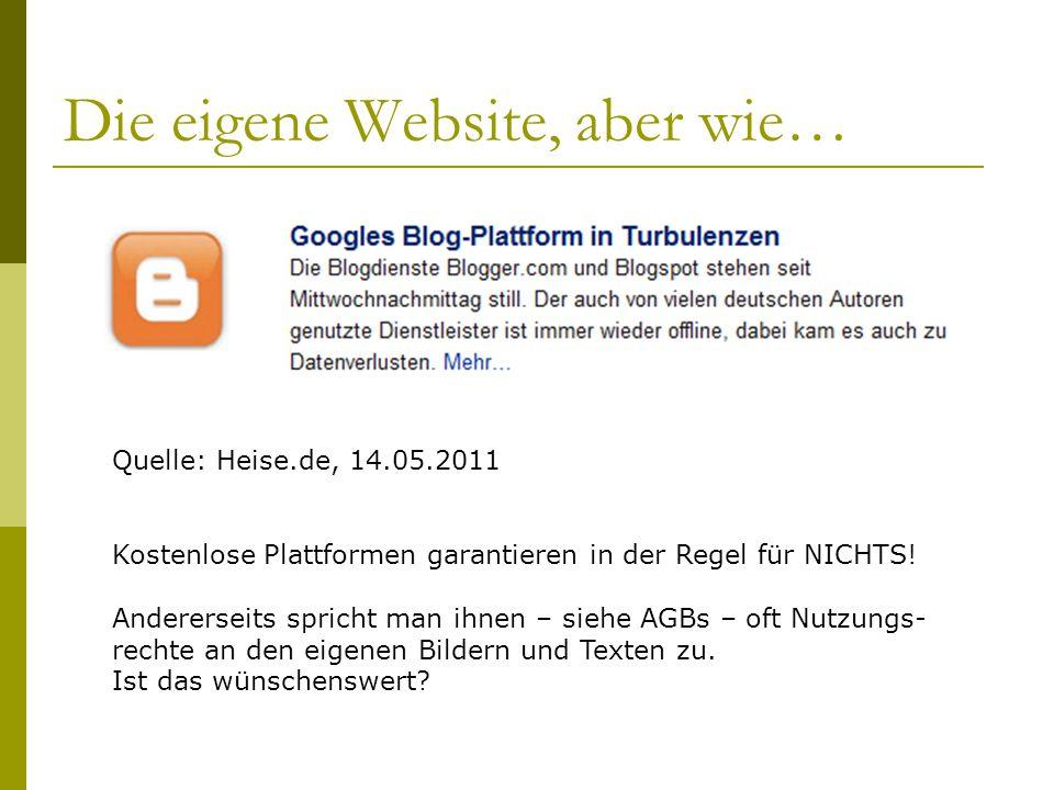 Die eigene Website, aber wie… Quelle: Heise.de, 14.05.2011 Kostenlose Plattformen garantieren in der Regel für NICHTS.