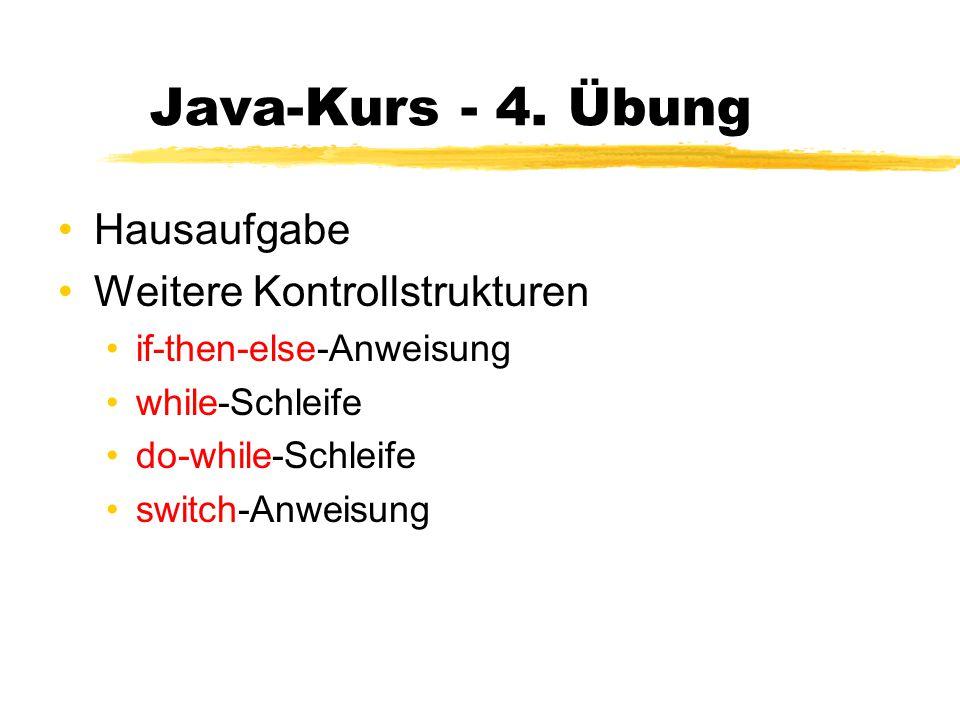 Java-Kurs - 4. Übung Hausaufgabe Weitere Kontrollstrukturen if-then-else-Anweisung while-Schleife do-while-Schleife switch-Anweisung