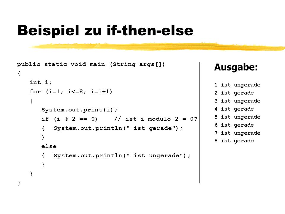 Beispiel zu if-then-else public static void main (String args[]) { int i; for (i=1; i<=8; i=i+1) { System.out.print(i); if (i % 2 == 0) // ist i modul
