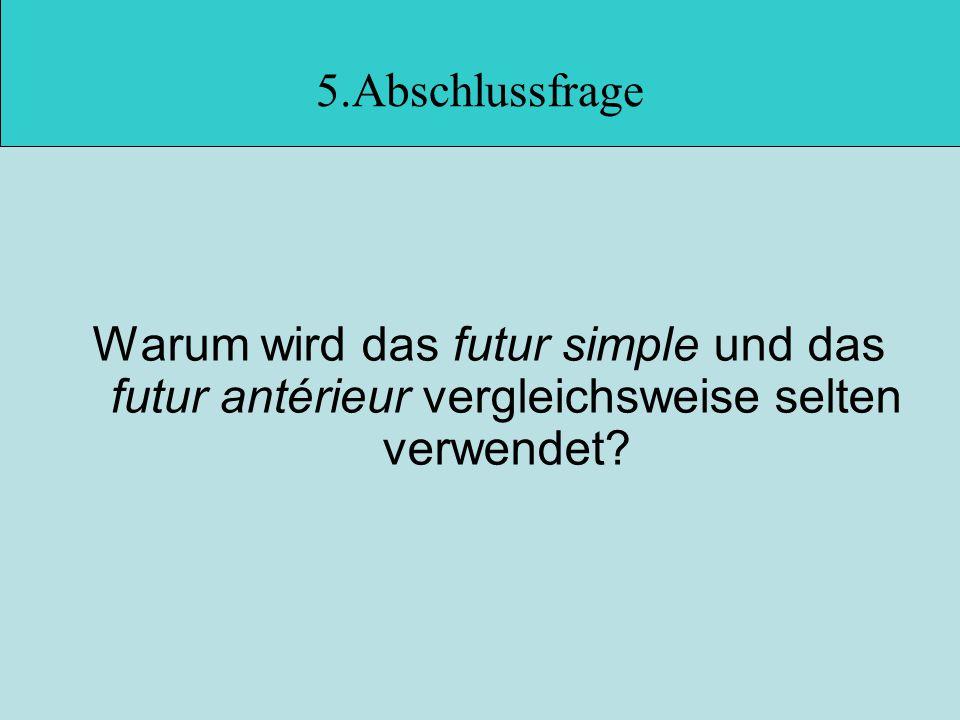 5.Abschlussfrage Warum wird das futur simple und das futur antérieur vergleichsweise selten verwendet?