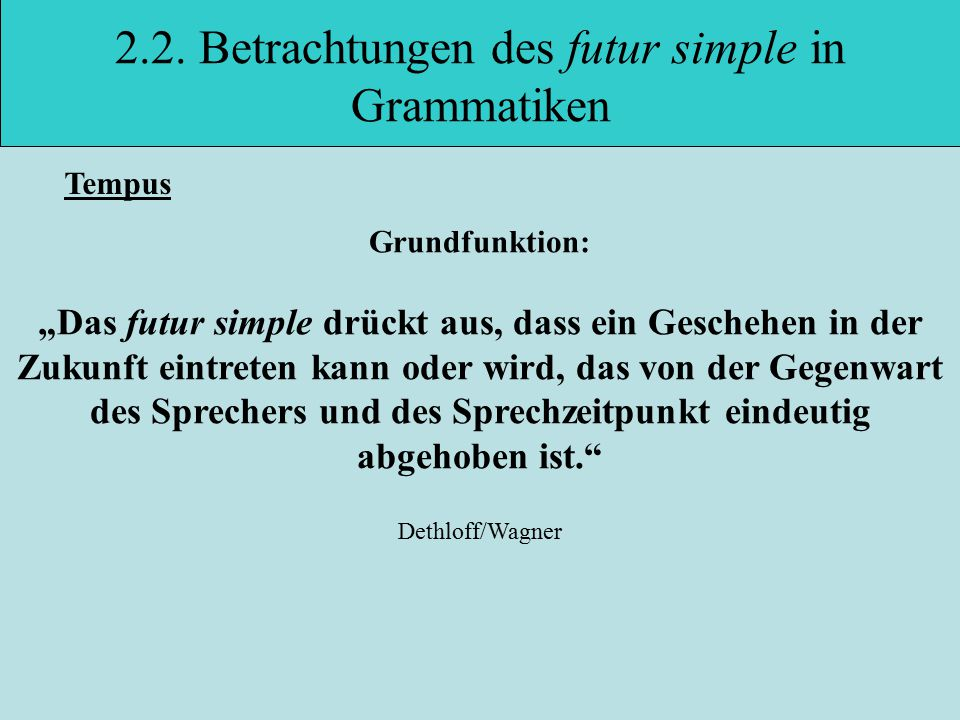 "2.2. Betrachtungen des futur simple in Grammatiken Grundfunktion: ""Das futur simple drückt aus, dass ein Geschehen in der Zukunft eintreten kann oder"