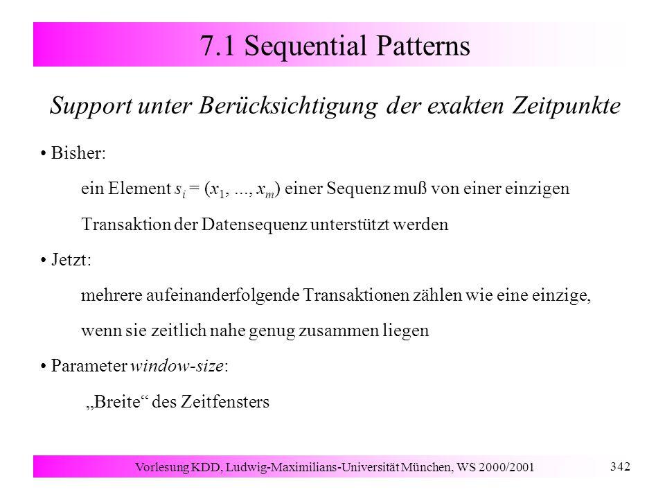 """Vorlesung KDD, Ludwig-Maximilians-Universität München, WS 2000/2001 342 7.1 Sequential Patterns Support unter Berücksichtigung der exakten Zeitpunkte Bisher: ein Element s i = (x 1,..., x m ) einer Sequenz muß von einer einzigen Transaktion der Datensequenz unterstützt werden Jetzt: mehrere aufeinanderfolgende Transaktionen zählen wie eine einzige, wenn sie zeitlich nahe genug zusammen liegen Parameter window-size: """"Breite des Zeitfensters"""