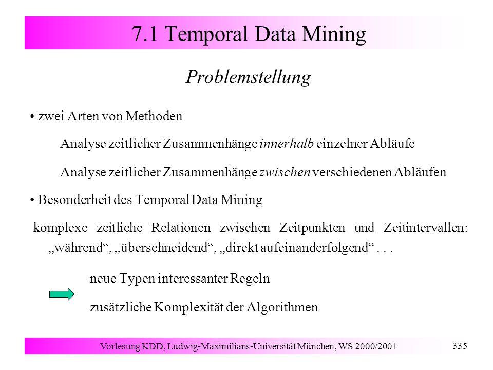 """Vorlesung KDD, Ludwig-Maximilians-Universität München, WS 2000/2001 335 7.1 Temporal Data Mining Problemstellung zwei Arten von Methoden Analyse zeitlicher Zusammenhänge innerhalb einzelner Abläufe Analyse zeitlicher Zusammenhänge zwischen verschiedenen Abläufen Besonderheit des Temporal Data Mining komplexe zeitliche Relationen zwischen Zeitpunkten und Zeitintervallen: """"während , """"überschneidend , """"direkt aufeinanderfolgend ..."""