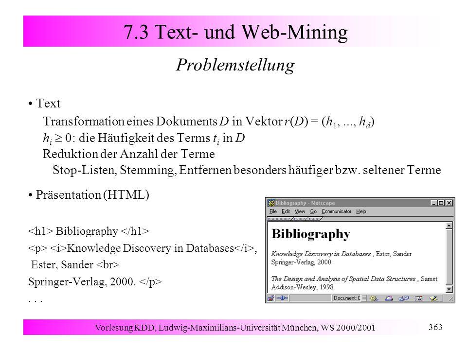 Vorlesung KDD, Ludwig-Maximilians-Universität München, WS 2000/2001 363 7.3 Text- und Web-Mining Problemstellung Text Transformation eines Dokuments D in Vektor r(D) = (h 1,..., h d ) h i  0: die Häufigkeit des Terms t i in D Reduktion der Anzahl der Terme Stop-Listen, Stemming, Entfernen besonders häufiger bzw.