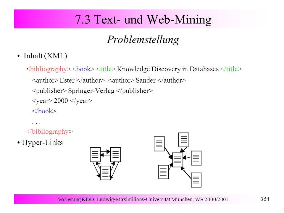 Vorlesung KDD, Ludwig-Maximilians-Universität München, WS 2000/2001 364 7.3 Text- und Web-Mining Problemstellung Inhalt (XML) Knowledge Discovery in Databases Ester Sander Springer-Verlag 2000...