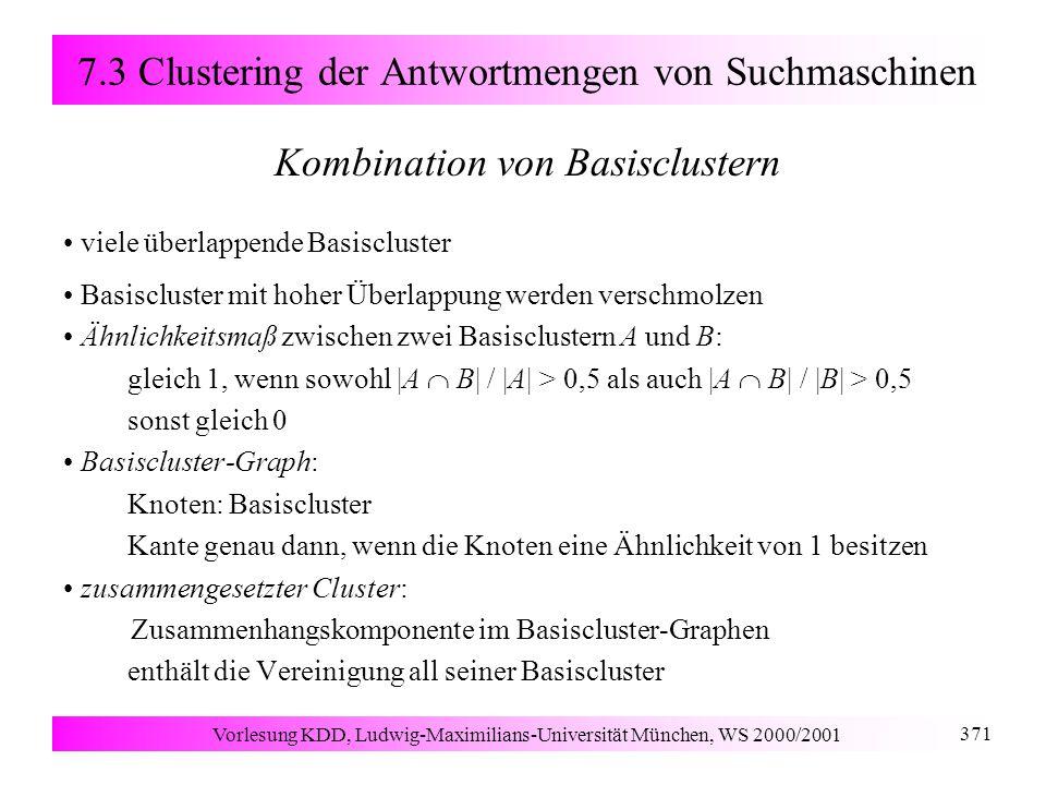Vorlesung KDD, Ludwig-Maximilians-Universität München, WS 2000/2001 371 7.3 Clustering der Antwortmengen von Suchmaschinen Kombination von Basisclustern viele überlappende Basiscluster Basiscluster mit hoher Überlappung werden verschmolzen Ähnlichkeitsmaß zwischen zwei Basisclustern A und B: gleich 1, wenn sowohl  A  B  /  A  > 0,5 als auch  A  B  /  B  > 0,5 sonst gleich 0 Basiscluster-Graph: Knoten: Basiscluster Kante genau dann, wenn die Knoten eine Ähnlichkeit von 1 besitzen zusammengesetzter Cluster: Zusammenhangskomponente im Basiscluster-Graphen enthält die Vereinigung all seiner Basiscluster