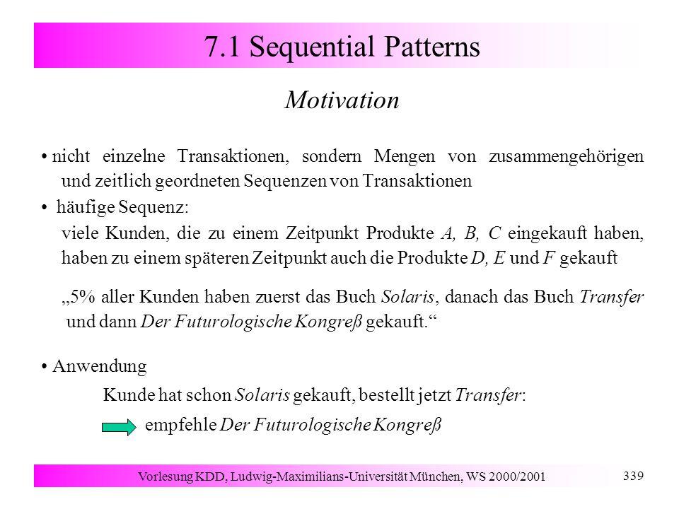 """Vorlesung KDD, Ludwig-Maximilians-Universität München, WS 2000/2001 339 7.1 Sequential Patterns Motivation nicht einzelne Transaktionen, sondern Mengen von zusammengehörigen und zeitlich geordneten Sequenzen von Transaktionen häufige Sequenz: viele Kunden, die zu einem Zeitpunkt Produkte A, B, C eingekauft haben, haben zu einem späteren Zeitpunkt auch die Produkte D, E und F gekauft """"5% aller Kunden haben zuerst das Buch Solaris, danach das Buch Transfer und dann Der Futurologische Kongreß gekauft. Anwendung Kunde hat schon Solaris gekauft, bestellt jetzt Transfer: empfehle Der Futurologische Kongreß"""