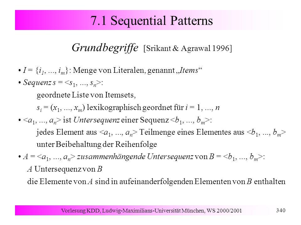 """Vorlesung KDD, Ludwig-Maximilians-Universität München, WS 2000/2001 340 7.1 Sequential Patterns Grundbegriffe [Srikant & Agrawal 1996] I = {i 1,..., i m }: Menge von Literalen, genannt """"Items Sequenz s = : geordnete Liste von Itemsets, s i = (x 1,..., x m ) lexikographisch geordnet für i = 1,..., n ist Untersequenz einer Sequenz : jedes Element aus Teilmenge eines Elementes aus unter Beibehaltung der Reihenfolge A = zusammenhängende Untersequenz von B = : A Untersequenz von B die Elemente von A sind in aufeinanderfolgenden Elementen von B enthalten"""