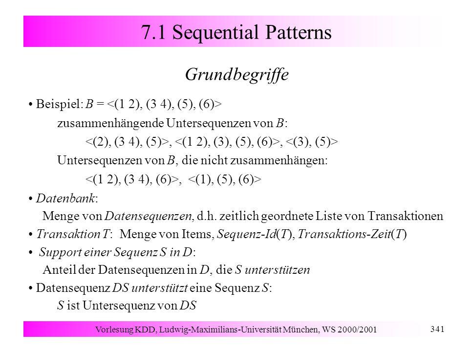 Vorlesung KDD, Ludwig-Maximilians-Universität München, WS 2000/2001 341 7.1 Sequential Patterns Grundbegriffe Beispiel: B = zusammenhängende Untersequenzen von B:,, Untersequenzen von B, die nicht zusammenhängen:, Datenbank: Menge von Datensequenzen, d.h.