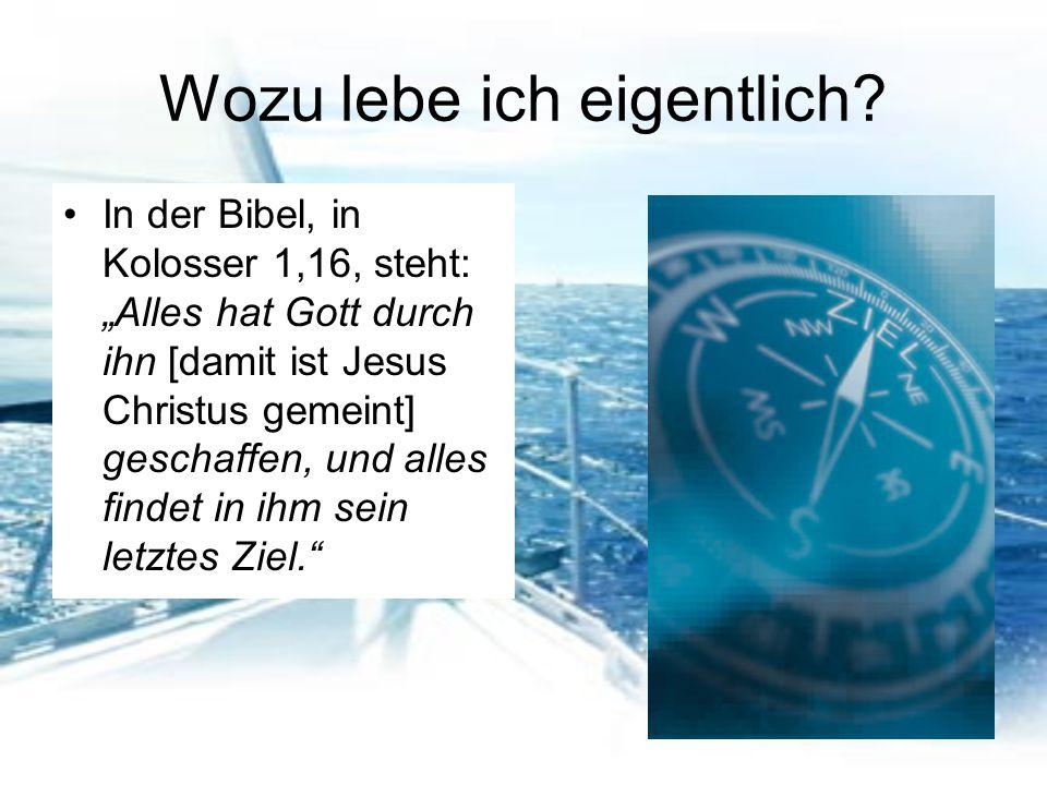 """Wozu lebe ich eigentlich? In der Bibel, in Kolosser 1,16, steht: """"Alles hat Gott durch ihn [damit ist Jesus Christus gemeint] geschaffen, und alles fi"""