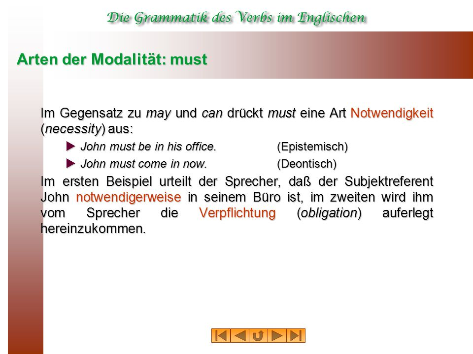 Arten der Modalität: must Im Gegensatz zu may und can drückt must eine Art Notwendigkeit (necessity) aus:  John must be in his office.(Epistemisch)  John must come in now.
