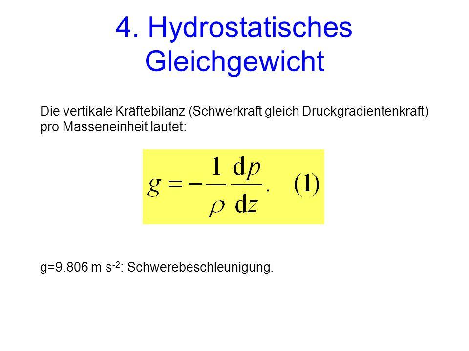 4. Hydrostatisches Gleichgewicht Die vertikale Kräftebilanz (Schwerkraft gleich Druckgradientenkraft) pro Masseneinheit lautet: g=9.806 m s -2 : Schwe