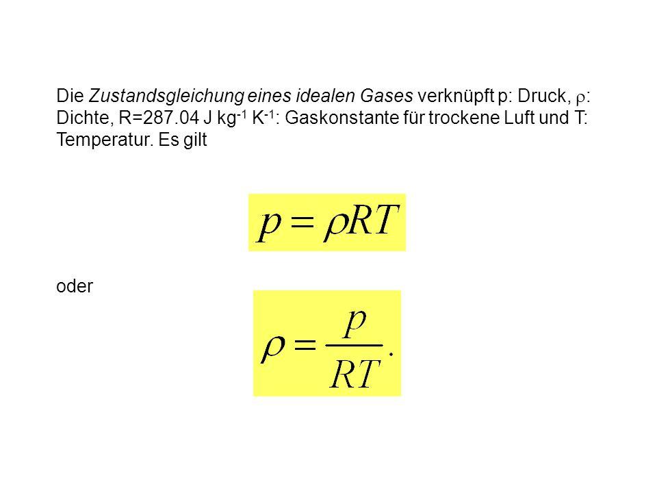 oder Die Zustandsgleichung eines idealen Gases verknüpft p: Druck,  : Dichte, R=287.04 J kg -1 K -1 : Gaskonstante für trockene Luft und T: Temperatur.
