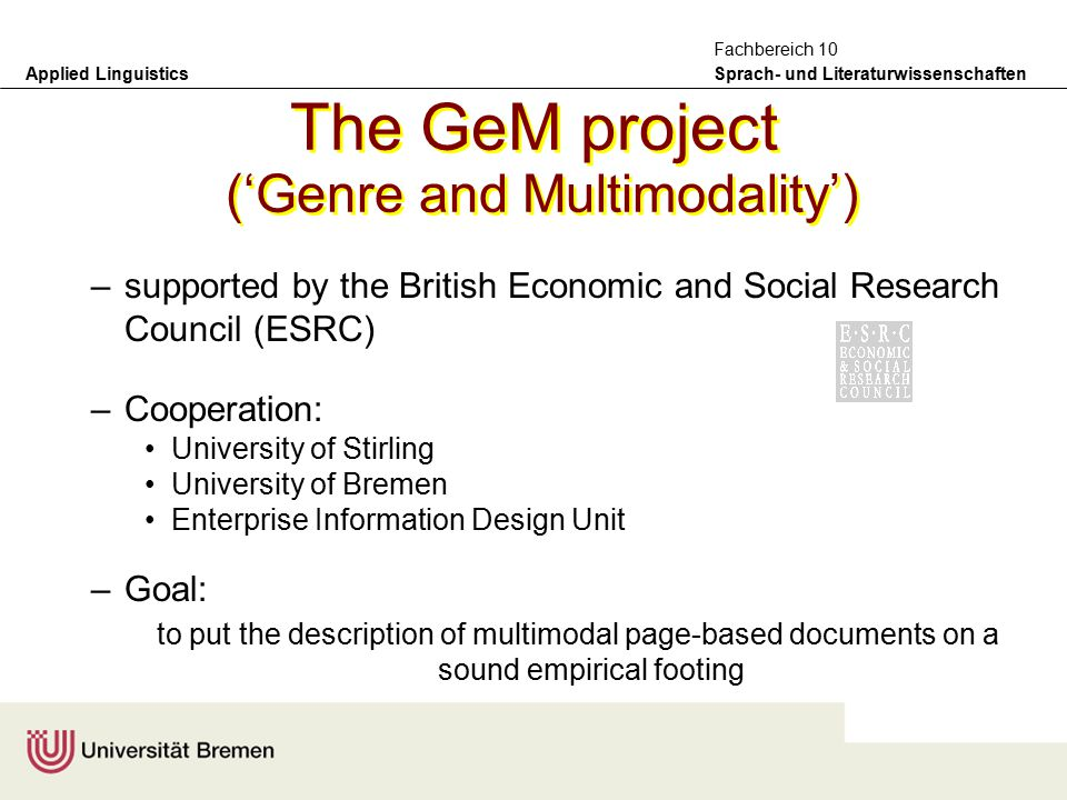 Applied Linguistics Sprach- und Literaturwissenschaften Fachbereich 10 The GeM project ('Genre and Multimodality') –supported by the British Economic and Social Research Council (ESRC) –Cooperation: University of Stirling University of Bremen Enterprise Information Design Unit –Goal: to put the description of multimodal page-based documents on a sound empirical footing