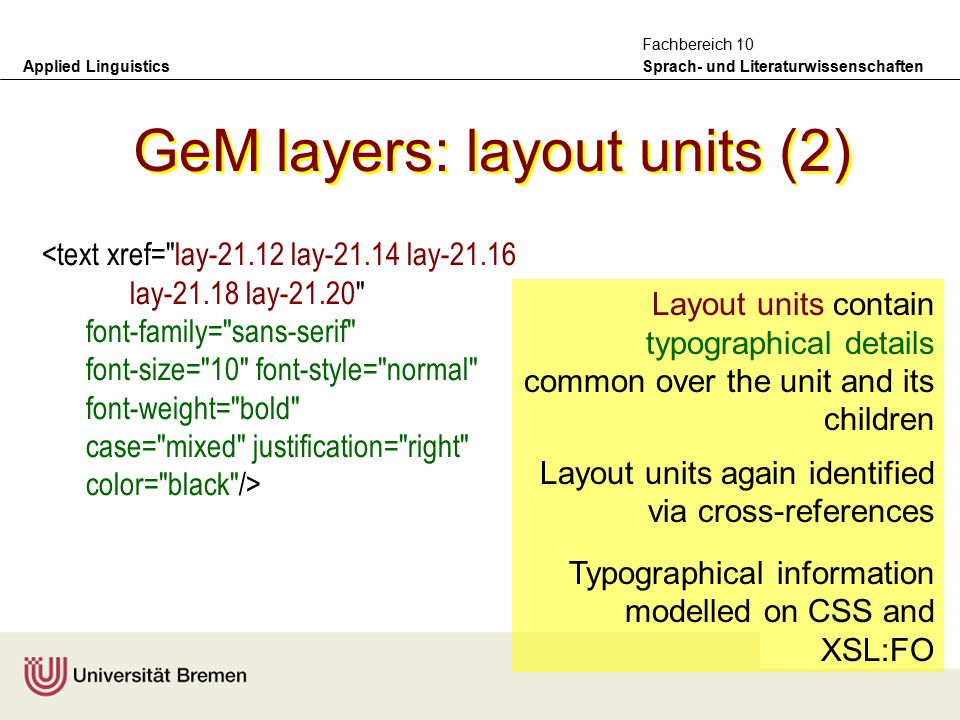 Applied Linguistics Sprach- und Literaturwissenschaften Fachbereich 10 GeM layers: layout units (1) Layout units content defined by cross references (xrefs) to base units Content here not formally used and may be ommitted <layout-unit id= lay-flegg-text xref= u-21.7 u-21.8 u-21.9 u-21.10 u-21.11 > Huge (90cm) unmistakable seabird.